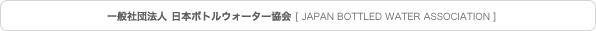 一般社団法人 日本ボトルウォーター協会 [JAPAN BOTTLED WATER ASSOCIATION]